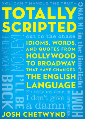 Totally Scripted: Idioms, Words and Quotes from Hollywood to Broadway That Have Changed the English Language (Paperback)