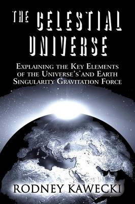 The Celestial Universe: Explaining the Key Elements of the Universe's and Earth Singularity Gravitation Force (Paperback)