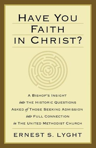 Have You Faith in Christ?: A Bishops Insight Into the Historic Questions Asked of Those Seeking Admission Into Full Connection in the United Met (Paperback)