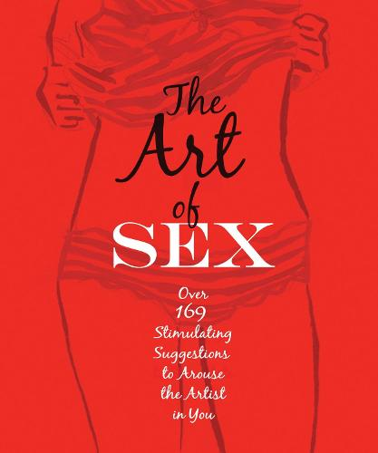 The Art of Sex: Over 169 Stimulating Suggestions to Arouse the Artist in You (Paperback)
