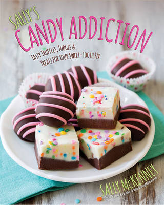 Sally'S Candy Addiction: Tasty Truffles, Fudges & Treats for Your Sweet-Tooth Fix (Hardback)
