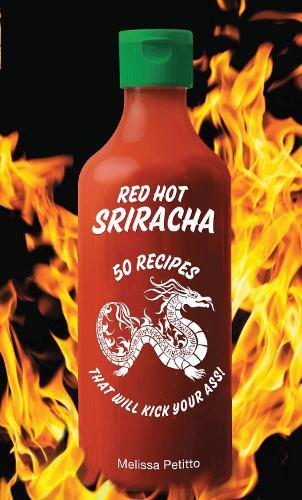 Red Hot Sriracha: 50 Recipes that Will Kick Your Ass! (Hardback)
