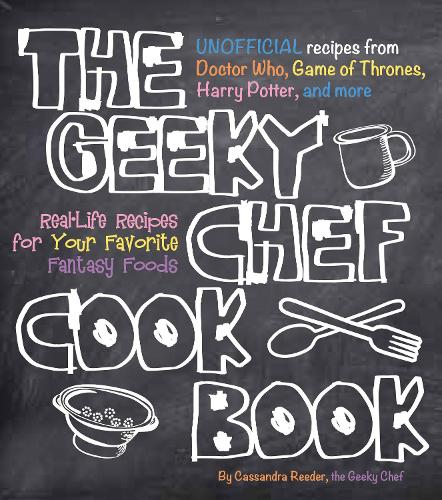 The Geeky Chef Cookbook: Real-Life Recipes for Your Favorite Fantasy Foods - Unofficial Recipes from Doctor Who, Game of Thrones, Harry Potter, and more - Geeky Chef 1 (Paperback)