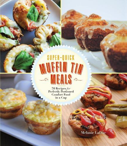 Super-Quick Muffin Tin Meals: 70 Recipes for Perfectly Portioned Comfort Food in a Cup (Paperback)