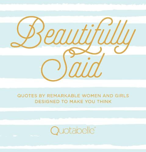 Beautifully Said: Quotes by remarkable women and girls, designed to make you think - Everyday Inspiration (Hardback)