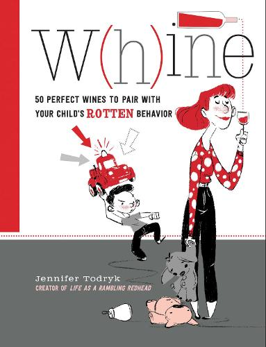Whine: 50 Perfect Wines to Pair with Your Child's Rotten Behavior (Hardback)