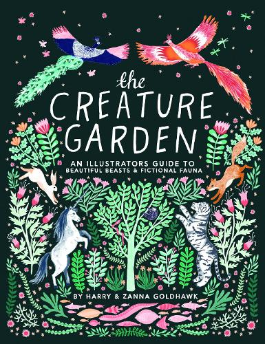 The Creature Garden: An Illustrator's Guide to Beautiful Beasts & Fictional Fauna (Hardback)