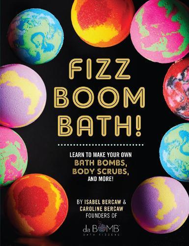 Fizz Boom Bath!: Learn to Make Your Own Bath Bombs, Body Scrubs, and More! (Hardback)