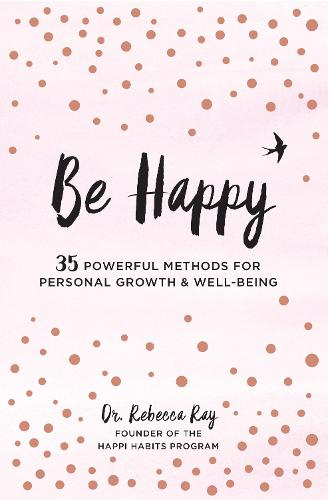 Be Happy: 35 Powerful Methods for Personal Growth & Well-Being (Hardback)