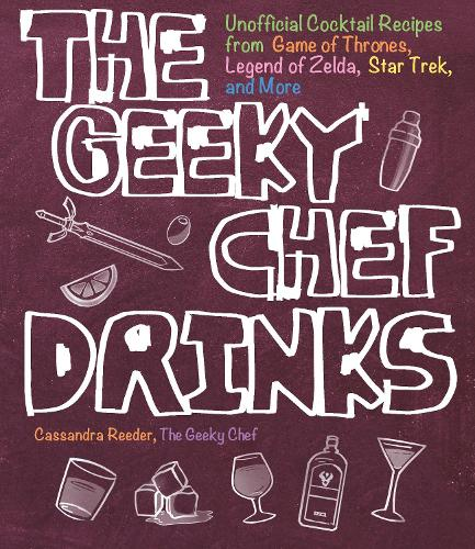 The Geeky Chef Drinks: Unofficial Cocktail Recipes from Game of Thrones, Legend of Zelda, Star Trek, and More - Geeky Chef (Paperback)