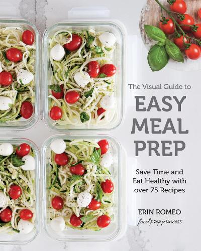 The Visual Guide to Easy Meal Prep: Save Time and Eat Healthy with over 75 Recipes (Paperback)