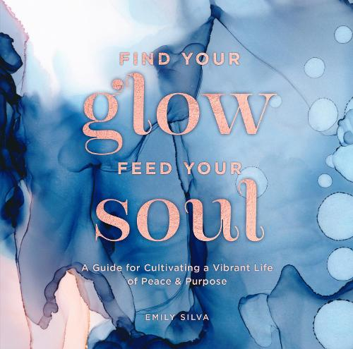 Find Your Glow, Feed Your Soul: A Guide for Cultivating a Vibrant Life of Peace & Purpose - Everyday Inspiration (Hardback)