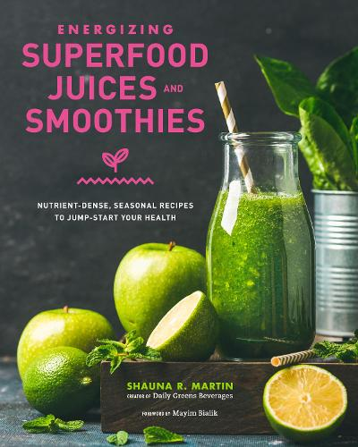 Energizing Superfood Juices and Smoothies: Nutrient-Dense, Seasonal Recipes to Jump-Start Your Health (Hardback)