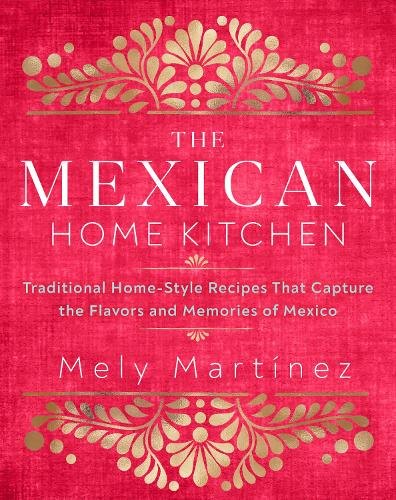 The Mexican Home Kitchen: Traditional Home-Style Recipes That Capture the Flavors and Memories of Mexico (Hardback)