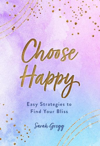 Choose Happy: Easy Strategies to Find Your Bliss - Live Well 16 (Hardback)