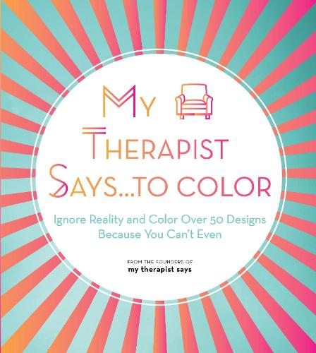 My Therapist Says...to Color: Ignore Reality and Color Over 50 Designs Because You Can't Even - Creative Coloring 10 (Paperback)