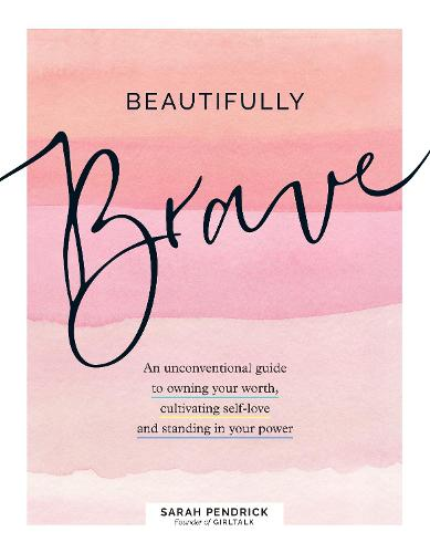 Beautifully Brave: An Unconventional Guide to Owning Your Worth, Cultivating Self-Love, and Standing in Your Power (Hardback)