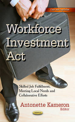 Workforce Investment Act: Skilled Job Fulfillment, Meeting Local Needs & Collaborative Efforts (Hardback)