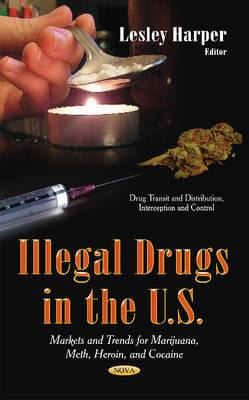Illegal Drugs in the U.S: Markets & Trends for Marijuana, Meth, Heroin & Cocaine (Hardback)