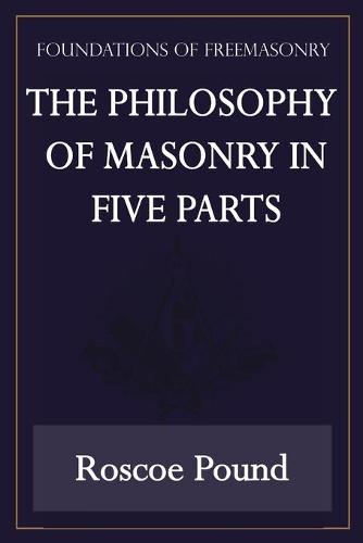 The Philosophy of Masonry in Five Parts (Foundations of Freemasonry Series) (Paperback)