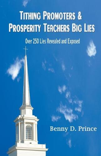 Tithing Promoters & Prosperity Teachers Big Lies: Over 250 Lies Revealed and Exposed (Paperback)