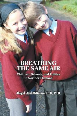 Breathing the Same Air: Children, Schools, and Politics in Northern Ireland (Paperback)