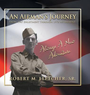 An Airman's Journey from 1947 Enlistment Through 1972: Always a New Adventure (Hardback)