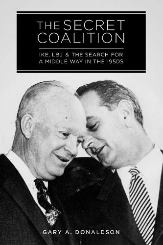The Secret Coalition: Ike, LBJ, and the Search for a Middle Way in the 1950s (Hardback)