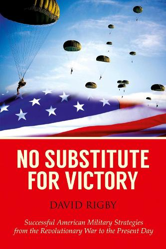 No Substitute for Victory: Successful American Military Strategies from the Revolutionary War to the Present Day (Hardback)