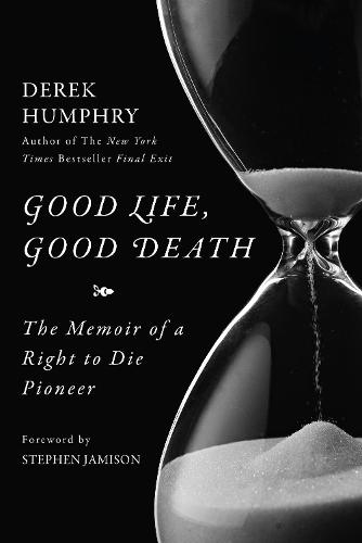 Good Life, Good Death: The Memoir of a Right to Die Pioneer (Hardback)