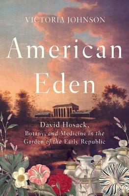 American Eden: David Hosack, Botany, and Medicine in the Garden of the Early Republic (Hardback)