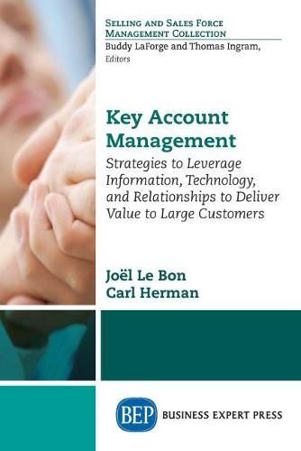 Key Account Management: Strategies to Leverage Information, Technology, and Relationships to Deliver Value to Large Customers (Paperback)