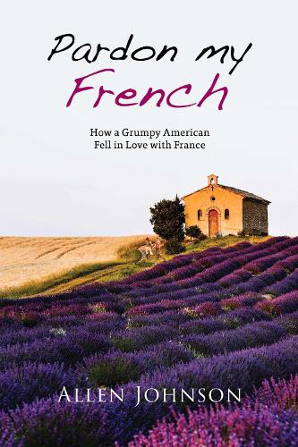 Pardon My French: How a Grumpy American Fell in Love with France (Paperback)