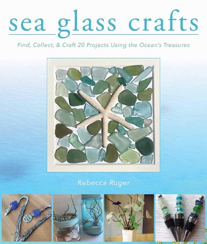 Sea Glass Crafts: Find, Collect, & Craft More Than 20 Projects Using the Ocean's Treasures (Hardback)