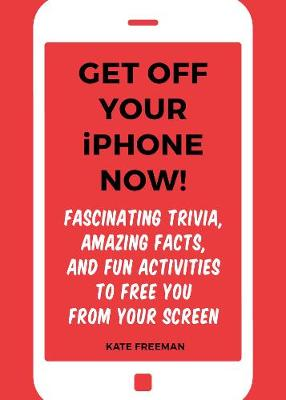 Get Off Your iPhone Now!: Fascinating Trivia, Amazing Facts, and Fun Activities to Free You From Your Screen (Paperback)