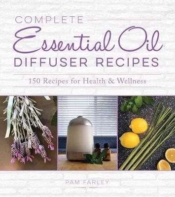 Complete Essential Oil Diffuser Recipes: Over 150 Recipes for Health and Wellness (Paperback)