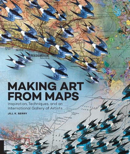 Making Art From Maps: Inspiration, Techniques, and an International Gallery of Artists (Paperback)