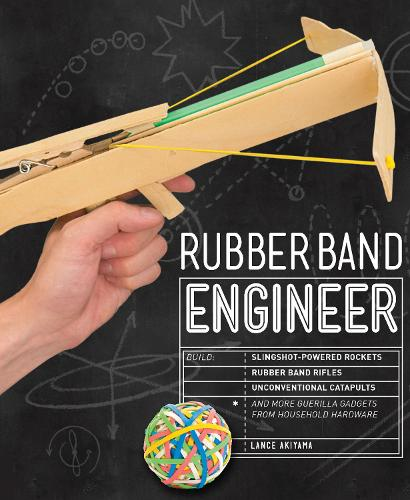 Rubber Band Engineer: Build Slingshot Powered Rockets, Rubber Band Rifles, Unconventional Catapults, and More Guerrilla Gadgets from Household Hardware - Engineer (Paperback)