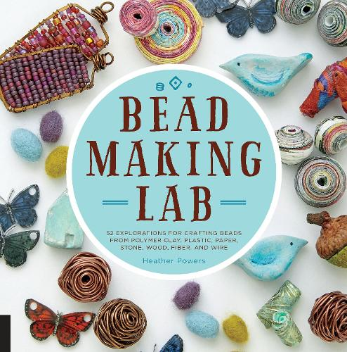 Bead-Making Lab: 52 explorations for crafting beads from polymer clay, plastic, paper, stone, wood, fiber, and wire (Paperback)