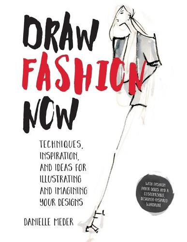 Draw Fashion Now: Techniques, Inspiration, and Ideas for Illustrating and Imagining Your Designs (Paperback)