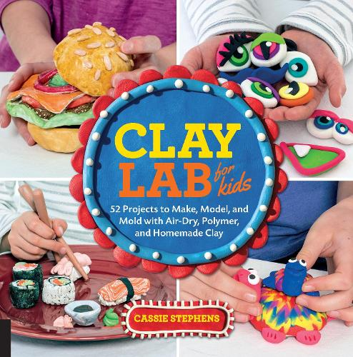 Clay Lab for Kids: 52 Projects to Make, Model, and Mold with Air-Dry, Polymer, and Homemade Clay - Lab for Kids 12 (Paperback)