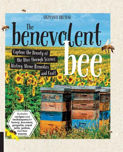 The Benevolent Bee: Capture the Bounty of the Hive through Science, History, Home Remedies, and Craft - Includes recipes and techniques for honey, beeswax, propolis, royal jelly, pollen, and bee venom (Paperback)