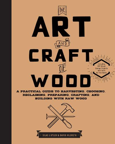 The Art and Craft of Wood: A Practical Guide to Harvesting, Choosing, Reclaiming, Preparing, Crafting, and Building with Raw Wood (Hardback)