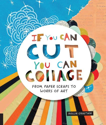 If You Can Cut, You Can Collage: From Paper Scraps to Works of Art (Paperback)