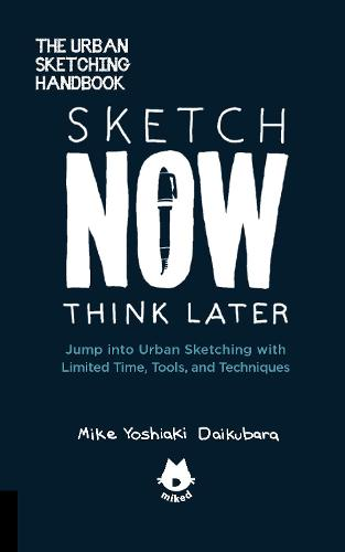 Sketch Now, Think Later: Jump into Urban Sketching with Limited Time, Tools, and Techniques (Paperback)