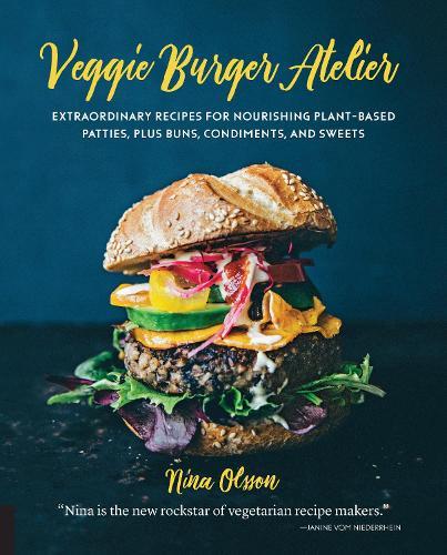 Veggie Burger Atelier: Extraordinary Recipes for Nourishing Plant-Based Patties, Plus Buns, Condiments, and Sweets (Hardback)