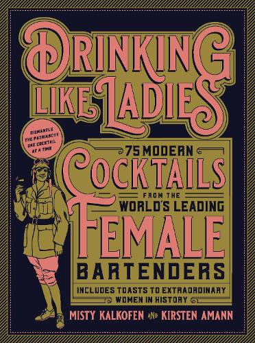 Drinking Like Ladies: 75 modern cocktails from the world's leading female bartenders; Includes toasts to extraordinary women in history (Hardback)