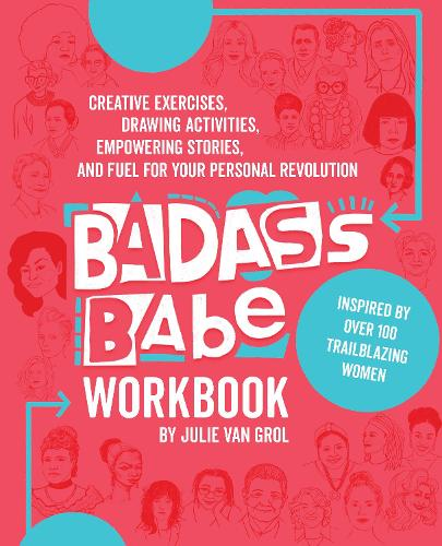 Badass Babe Workbook: Creative Exercises, Drawing Activities, Empowering Stories, and Fuel for Your Personal Revolution, Inspired by Over 100 Trailblazing Women (Paperback)