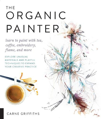 The Organic Painter: Learn to paint with tea, coffee, embroidery, flame, and more; Explore Unusual Materials and Playful Techniques to Expand your Creative Practice (Paperback)