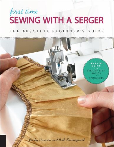 First Time Sewing with a Serger: The Absolute Beginner's Guide--Learn By Doing * Step-by-Step Basics + 9 Projects - First Time (Paperback)